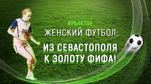 ForPost - Женский футбол: из Севастополя к золоту ФИФА — ForPost «Реактор»