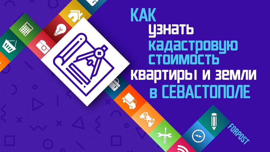 ForPost - Новости : Как узнать кадастровую стоимость квартиры или земли в Севастополе